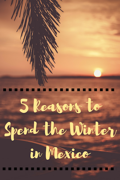 5 Reasons to Spend the Winter in Mexico